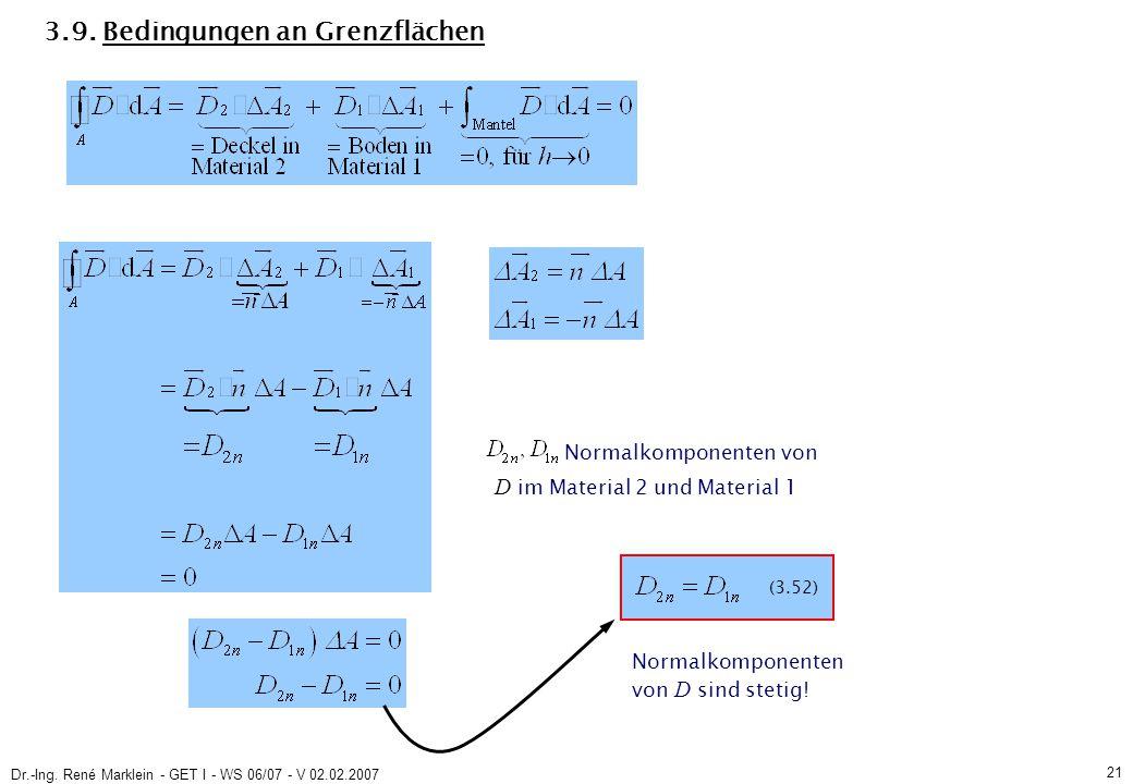 Dr.-Ing. René Marklein - GET I - WS 06/07 - V 02.02.2007 21 3.9. Bedingungen an Grenzflächen (3.52) Normalkomponenten von D im Material 2 und Material