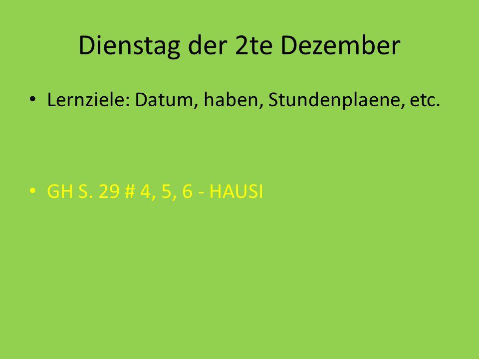 Dienstag der 2te Dezember Lernziele: Datum, haben, Stundenplaene, etc. GH S. 29 # 4, 5, 6 - HAUSI