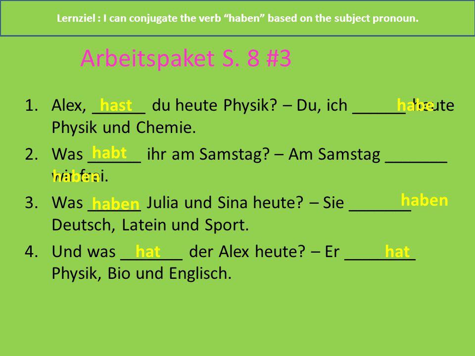 Arbeitspaket S. 8 #3 1.Alex, ______ du heute Physik? – Du, ich ______ heute Physik und Chemie. 2.Was ______ ihr am Samstag? – Am Samstag _______ wir f
