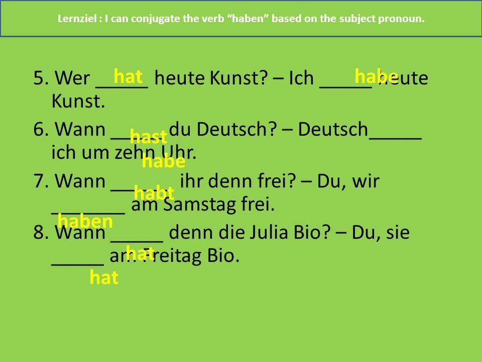 5. Wer _____ heute Kunst? – Ich _____ heute Kunst. 6. Wann _____ du Deutsch? – Deutsch_____ ich um zehn Uhr. 7. Wann ______ ihr denn frei? – Du, wir _