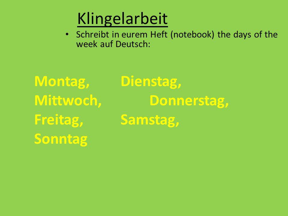 Klingelarbeit Schreibt in eurem Heft (notebook) the days of the week auf Deutsch: Montag,Dienstag, Mittwoch,Donnerstag, Freitag, Samstag, Sonntag