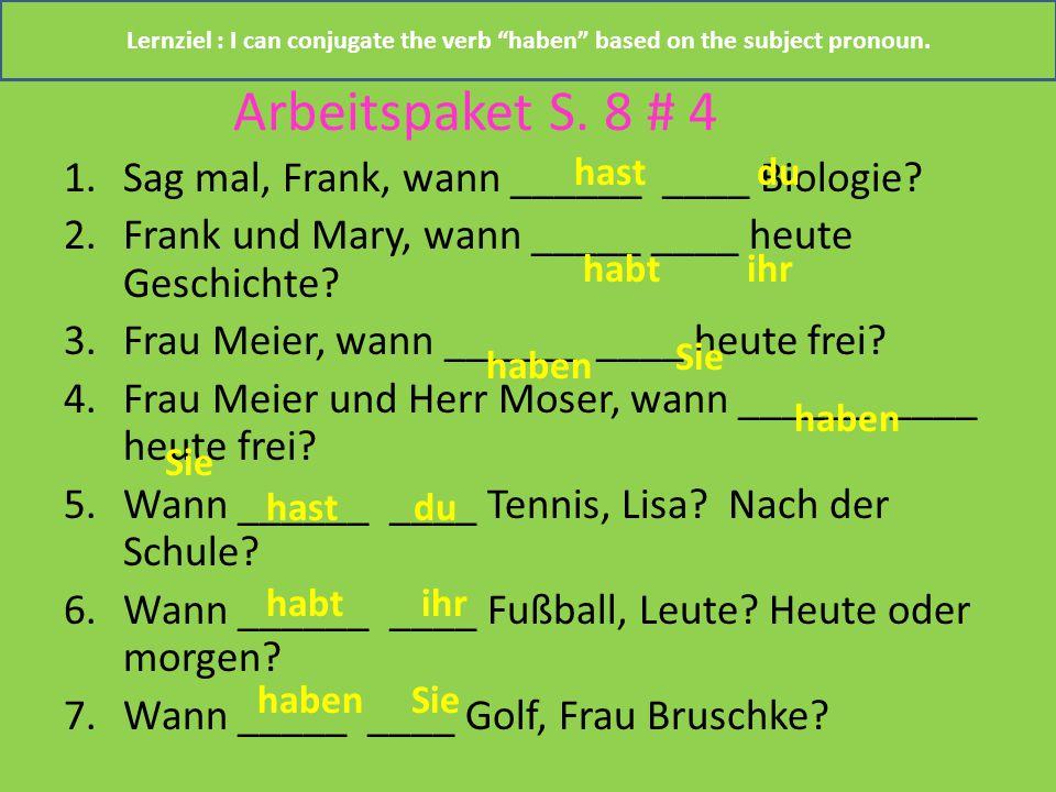 Arbeitspaket S. 8 # 4 1.Sag mal, Frank, wann ______ ____ Biologie? 2.Frank und Mary, wann _____ ____ heute Geschichte? 3.Frau Meier, wann ______ ____