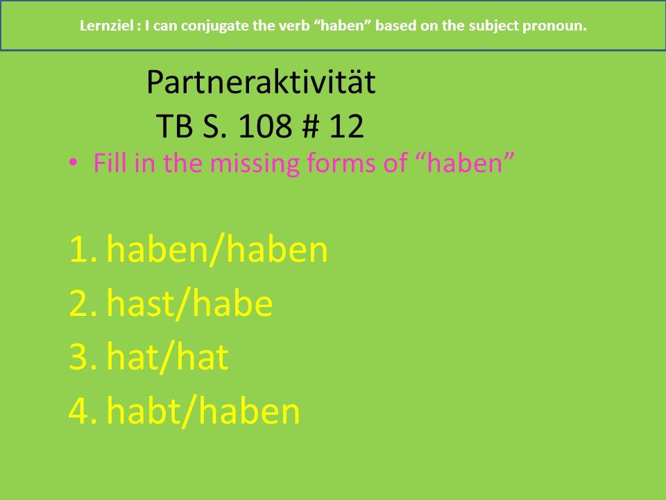 "Partneraktivität TB S. 108 # 12 Fill in the missing forms of ""haben"" 1.haben/haben 2.hast/habe 3.hat/hat 4.habt/haben Lernziel : I can conjugate the v"