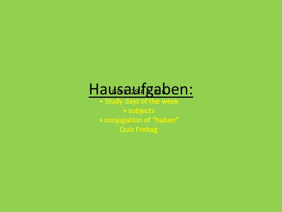 "Hausaufgaben: GH S. 29 # 4, 5, 6 + Study days of the week + subjects + conjugation of ""haben"" Quiz Freitag"