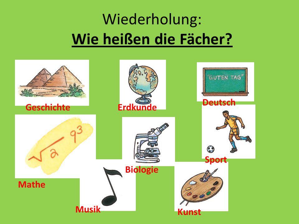 Wiederholung: Wie heißen die Fächer? Geschichte Mathe Erdkunde Biologie Musik Deutsch Sport Kunst