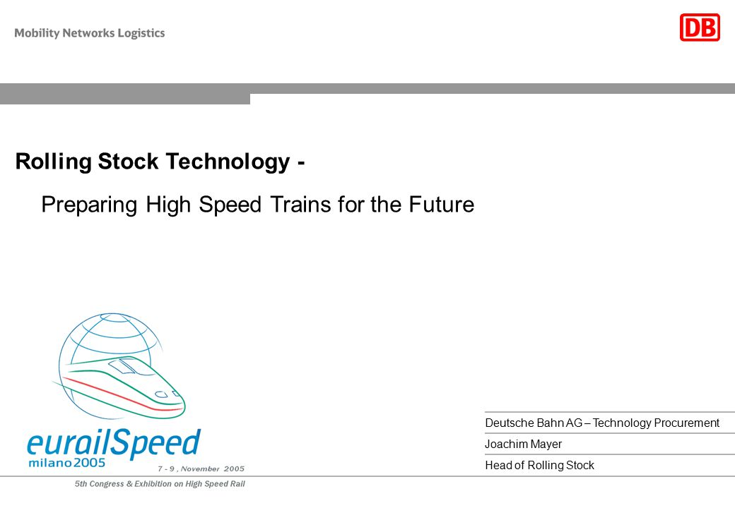 1Deutsche Bahn AG, Joachim Mayer, 08.11.2005 Preparing High Speed Trains for the Future Deutsche Bahn AG – Technology Procurement Rolling Stock Techno