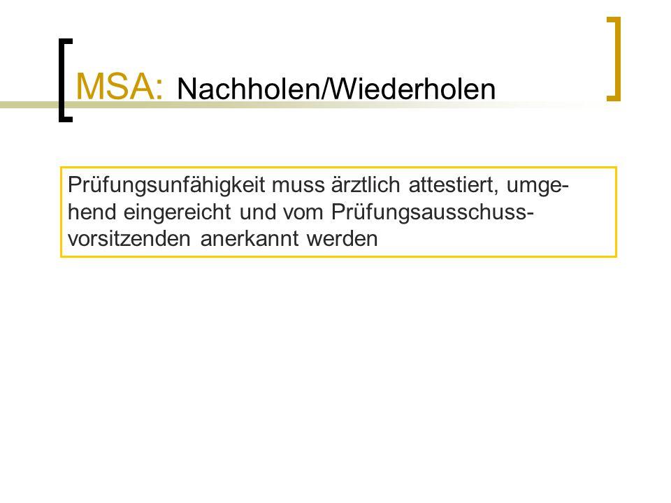 MSA: Nachholen/Wiederholen Prüfungsunfähigkeit muss ärztlich attestiert, umge- hend eingereicht und vom Prüfungsausschuss- vorsitzenden anerkannt werd