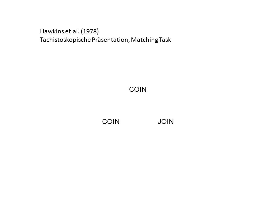 Hawkins et al. (1978) Tachistoskopische Präsentation, Matching Task COIN COIN JOIN