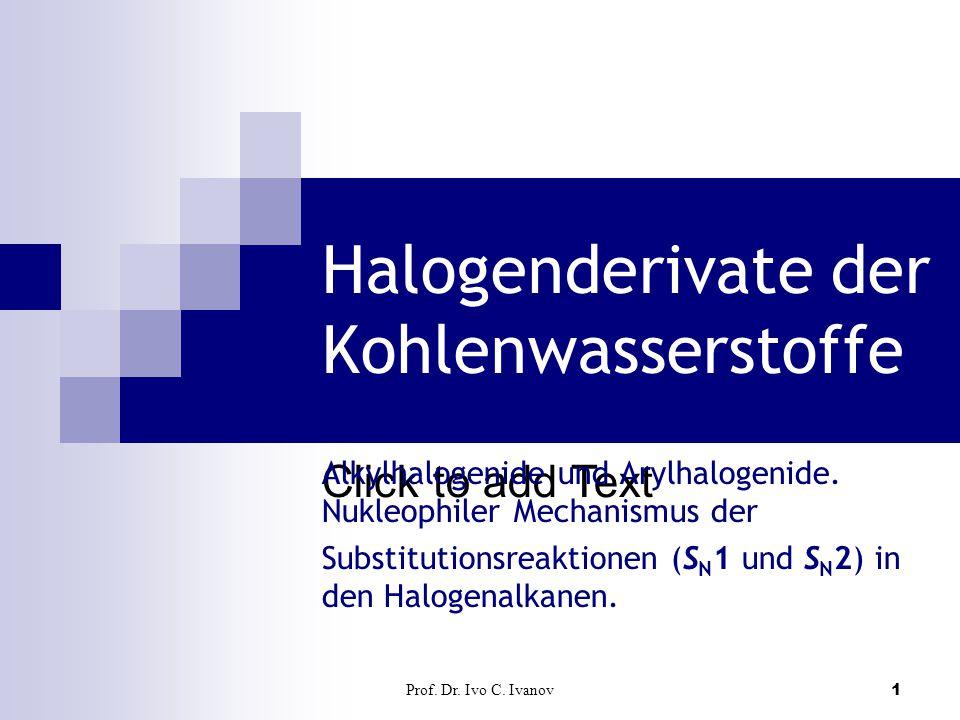 Click to add Text Prof. Dr. Ivo C. Ivanov1 Halogenderivate der Kohlenwasserstoffe Alkylhalogenide und Arylhalogenide. Nukleophiler Mechanismus der Sub