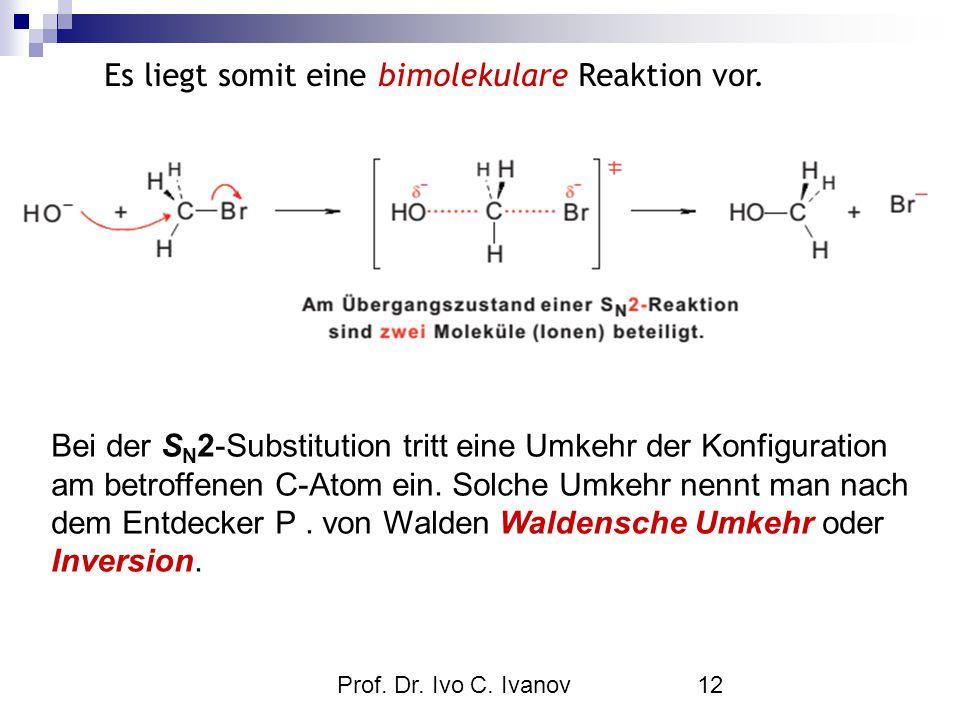 Prof. Dr. Ivo C. Ivanov12 Es liegt somit eine bimolekulare Reaktion vor. Bei der S N 2-Substitution tritt eine Umkehr der Konfiguration am betroffenen