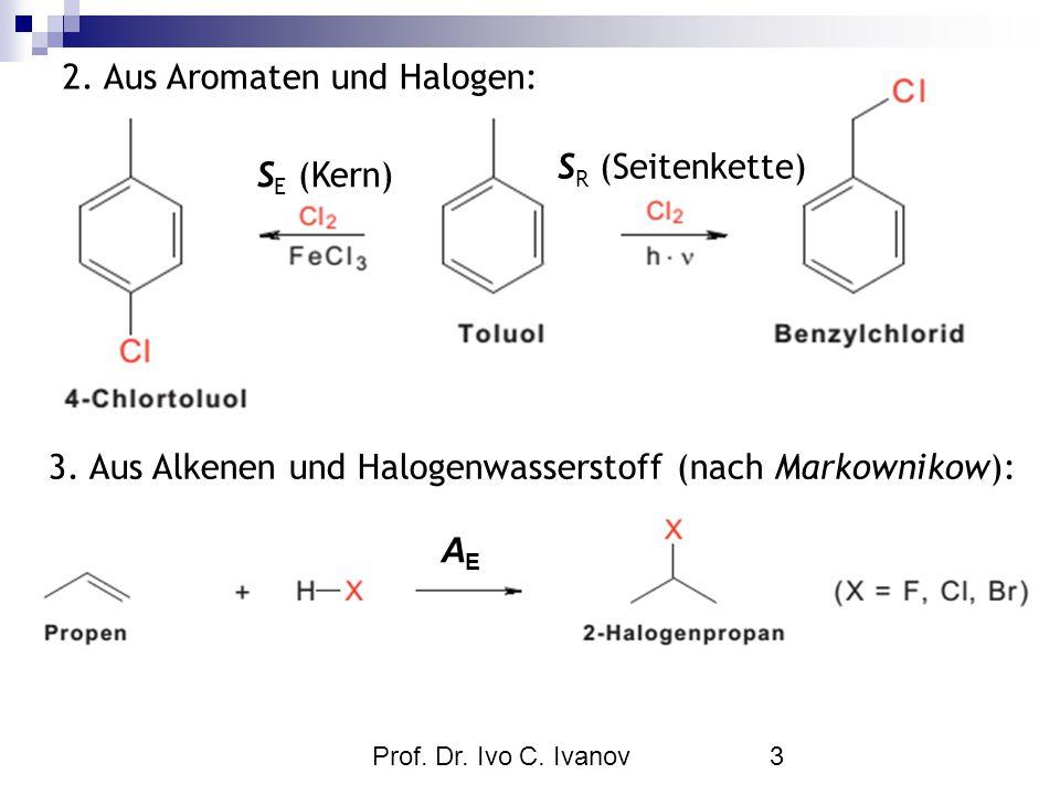 Prof. Dr. Ivo C. Ivanov3 S E (Kern) S R (Seitenkette) 2. Aus Aromaten und Halogen: 3. Aus Alkenen und Halogenwasserstoff (nach Markownikow): AEAE