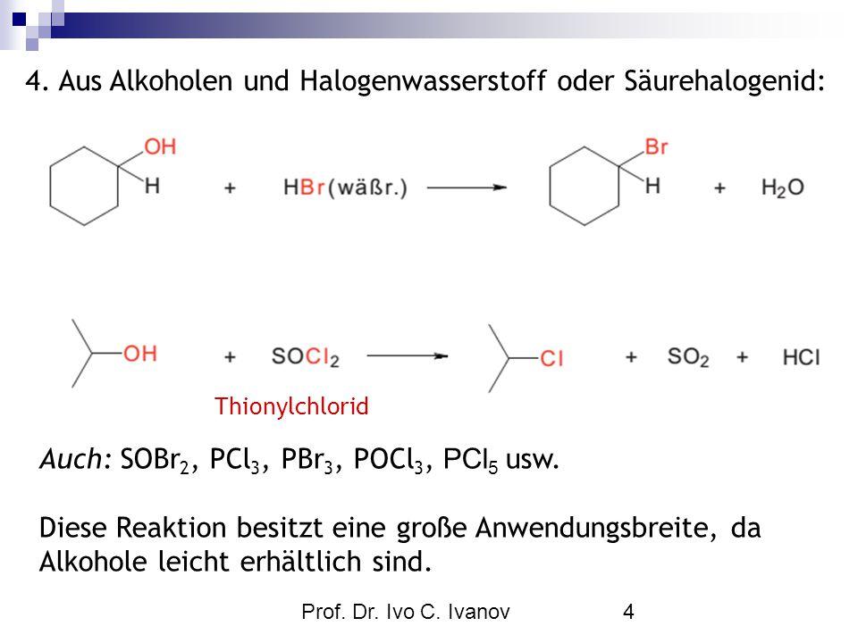 Prof. Dr. Ivo C. Ivanov4 4. Aus Alkoholen und Halogenwasserstoff oder Säurehalogenid: Auch: SOBr 2, PCl 3, PBr 3, POCl 3, PCl 5 usw. Diese Reaktion be