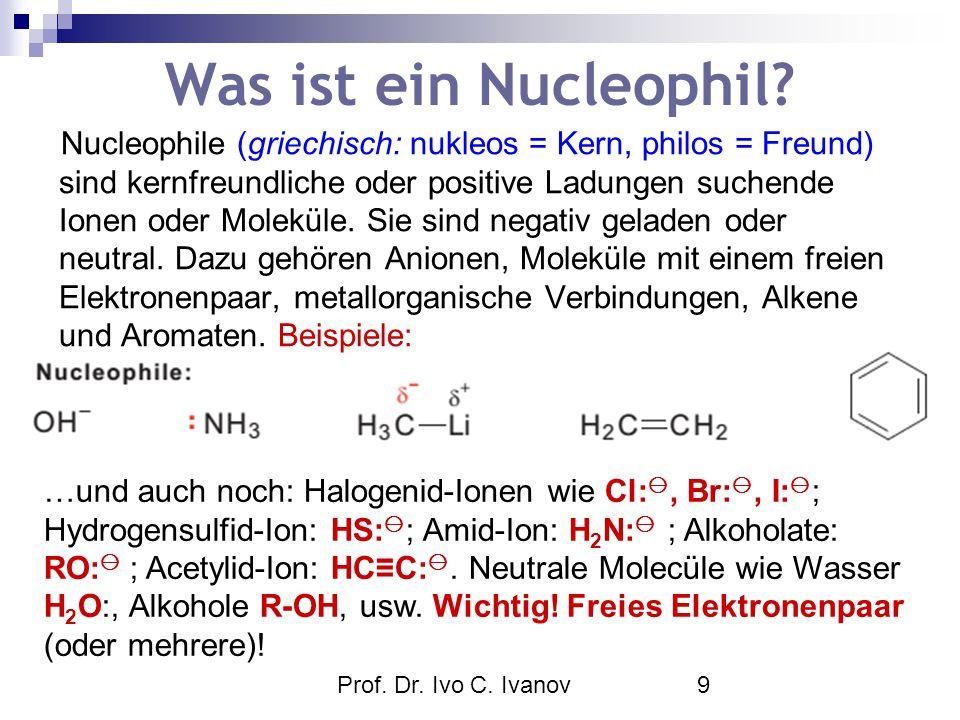Prof. Dr. Ivo C. Ivanov9 Was ist ein Nucleophil? Nucleophile (griechisch: nukleos = Kern, philos = Freund) sind kernfreundliche oder positive Ladungen