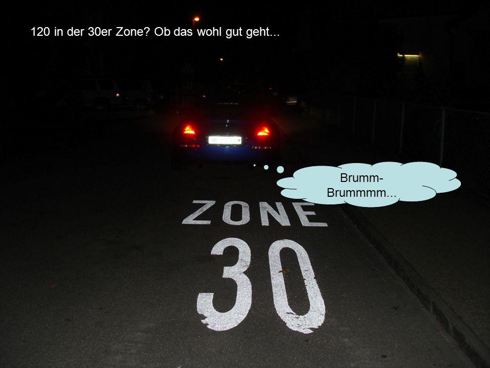 120 in der 30er Zone Ob das wohl gut geht... Brumm- Brummmm...