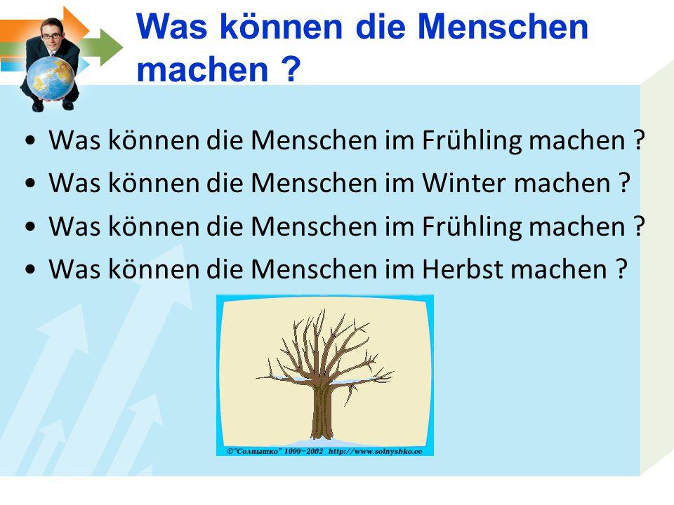 Was können die Menschen im Frühling machen ? Was können die Menschen im Winter machen ? Was können die Menschen im Frühling machen ? Was können die Me