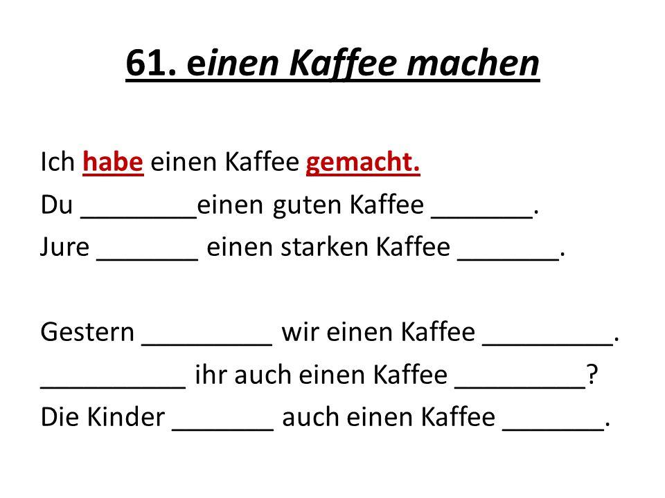 61. einen Kaffee machen Ich habe einen Kaffee gemacht. Du ________einen guten Kaffee _______. Jure _______ einen starken Kaffee _______. Gestern _____