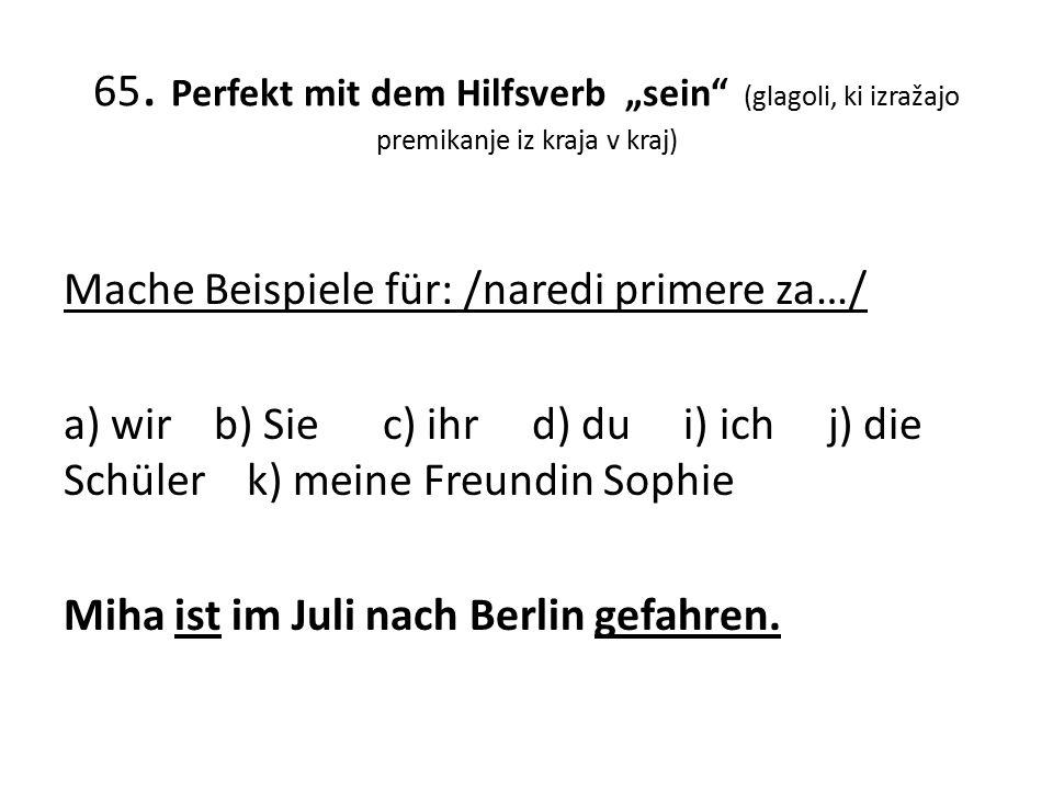 "65. Perfekt mit dem Hilfsverb ""sein"" (glagoli, ki izražajo premikanje iz kraja v kraj) Mache Beispiele für: /naredi primere za…/ a) wir b) Sie c) ihr"