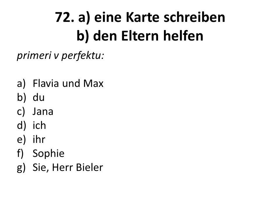 72. a) eine Karte schreiben b) den Eltern helfen primeri v perfektu: a)Flavia und Max b)du c)Jana d)ich e)ihr f)Sophie g)Sie, Herr Bieler