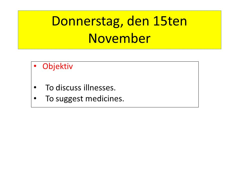 Donnerstag, den 15ten November Objektiv To discuss illnesses. To suggest medicines.