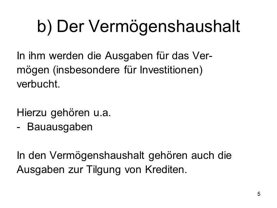 5 b) Der Vermögenshaushalt In ihm werden die Ausgaben für das Ver- mögen (insbesondere für Investitionen) verbucht.