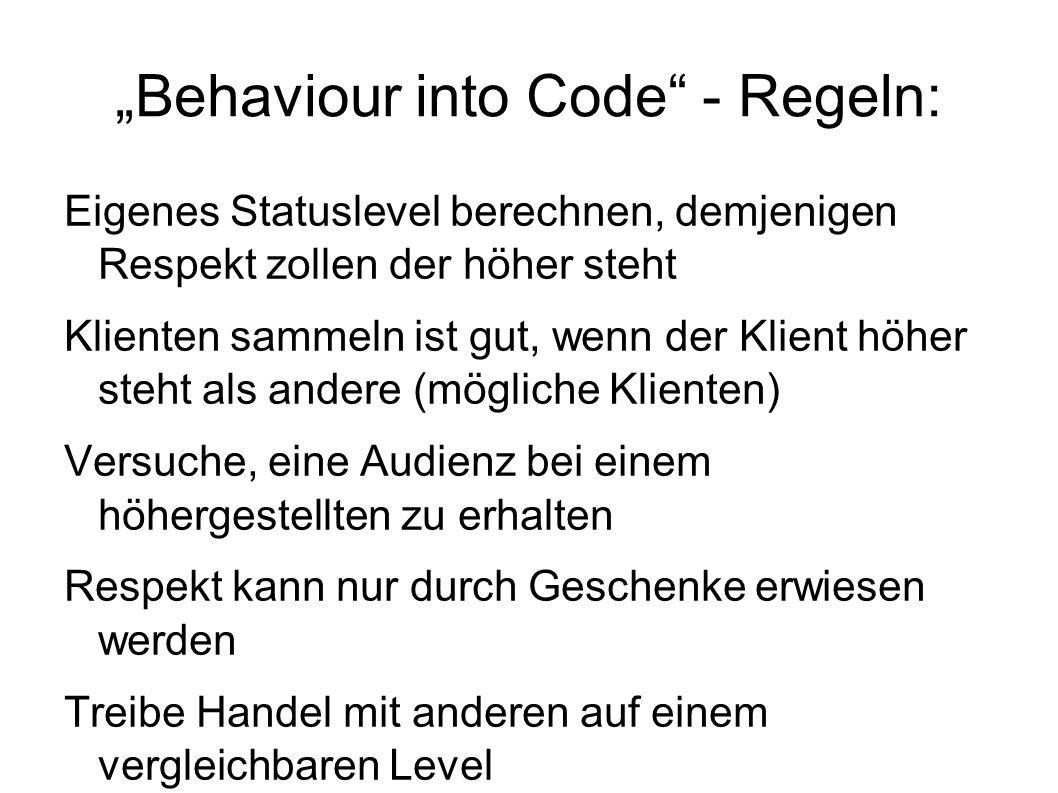 """""""Behaviour into Code - Regeln: Eigenes Statuslevel berechnen, demjenigen Respekt zollen der höher steht Klienten sammeln ist gut, wenn der Klient höher steht als andere (mögliche Klienten) Versuche, eine Audienz bei einem höhergestellten zu erhalten Respekt kann nur durch Geschenke erwiesen werden Treibe Handel mit anderen auf einem vergleichbaren Level"""