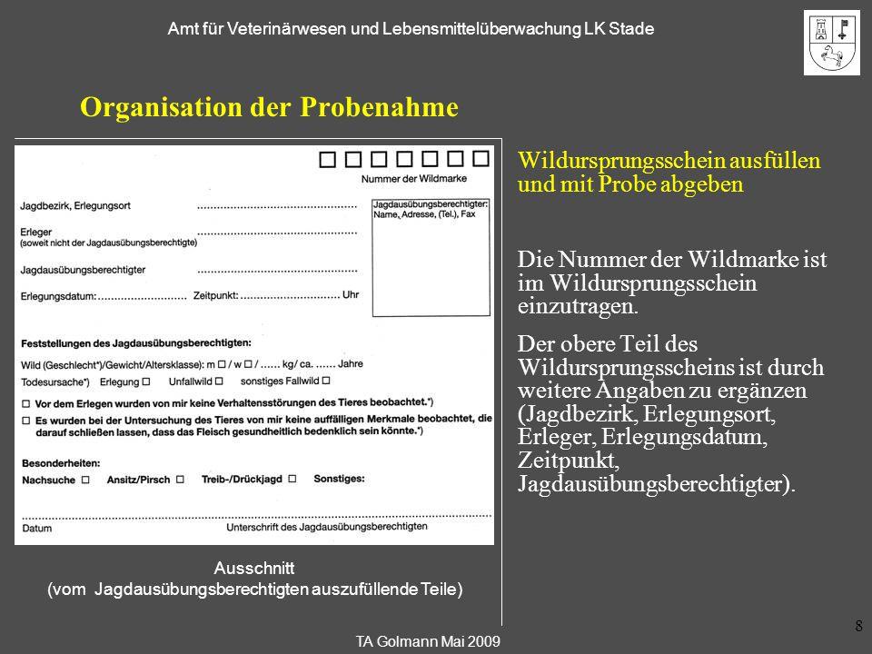 TA Golmann Mai 2009 Amt für Veterinärwesen und Lebensmittelüberwachung LK Stade 9 Organisation der Probenahme Wildursprungsschein ausfüllen und mit Probe abgeben Der mittlere Teil des Wildursprungsscheins dokumentiert Feststellungen des Jagdausübungsberechtigten.