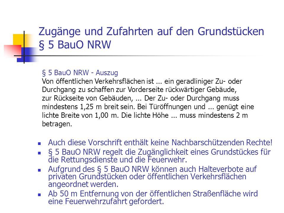 Zugänge und Zufahrten auf den Grundstücken § 5 BauO NRW Auch diese Vorschrift enthält keine Nachbarschützenden Rechte! § 5 BauO NRW regelt die Zugängl