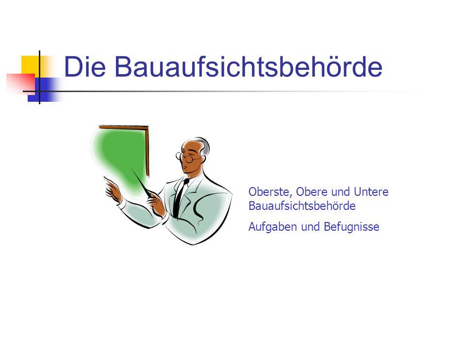 Die Bauaufsichtsbehörde Oberste, Obere und Untere Bauaufsichtsbehörde Aufgaben und Befugnisse