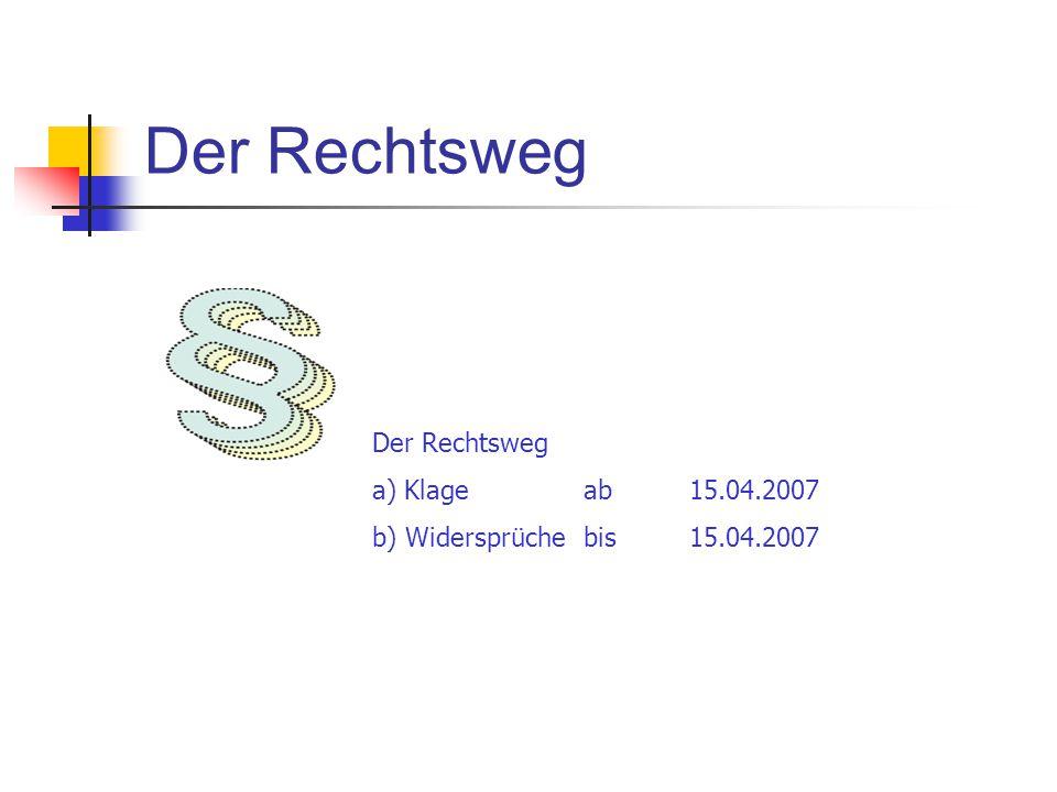 Der Rechtsweg a) Klageab15.04.2007 b) Widersprüche bis 15.04.2007