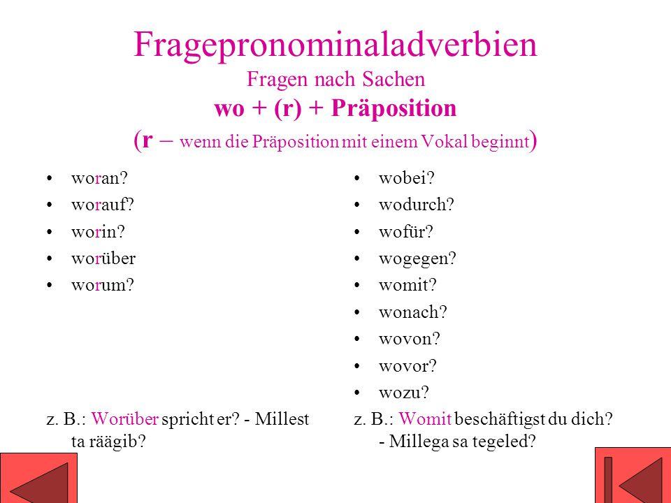 Fragepronominaladverbien Fragen nach Sachen wo + (r) + Präposition (r – wenn die Präposition mit einem Vokal beginnt ) woran? worauf? worin? worüber w