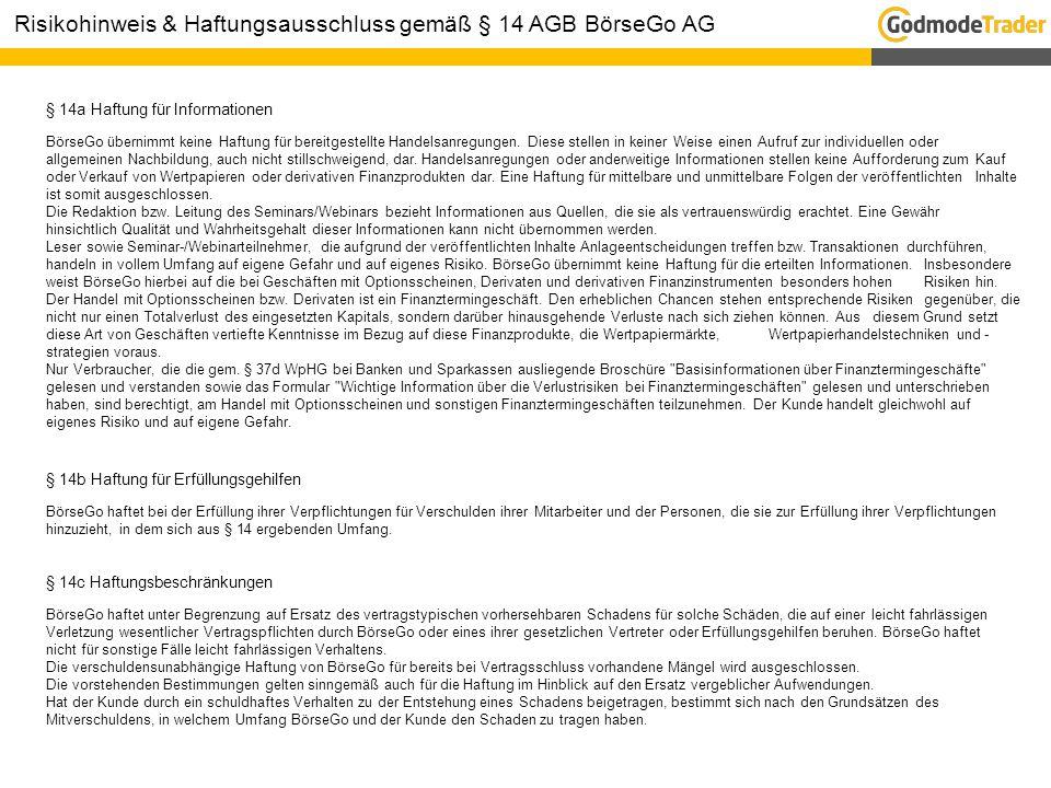 § 14a Haftung für Informationen BörseGo übernimmt keine Haftung für bereitgestellte Handelsanregungen. Diese stellen in keiner Weise einen Aufruf zur