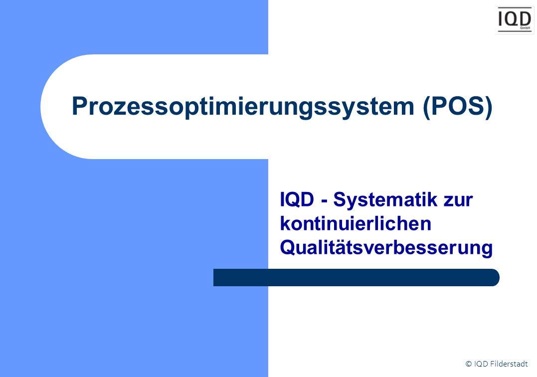 © IQD Filderstadt Ziele von POS Strukturierter und kontinuierlicher Entwicklungs- und Verbesserungsprozess Ziel- und Maßnahmentransparenz Orientierungshilfe für die MitarbeiterInnen Managementinstrument für die mittlere und obere Führungsebene