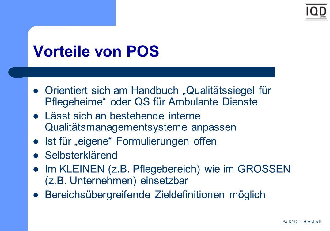 """© IQD Filderstadt Vorteile von POS Orientiert sich am Handbuch """"Qualitätssiegel für Pflegeheime oder QS für Ambulante Dienste Lässt sich an bestehende interne Qualitätsmanagementsysteme anpassen Ist für """"eigene Formulierungen offen Selbsterklärend Im KLEINEN (z.B."""