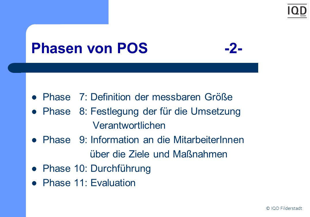 © IQD Filderstadt Phasen von POS -2- Phase 7: Definition der messbaren Größe Phase 8: Festlegung der für die Umsetzung Verantwortlichen Phase 9: Infor