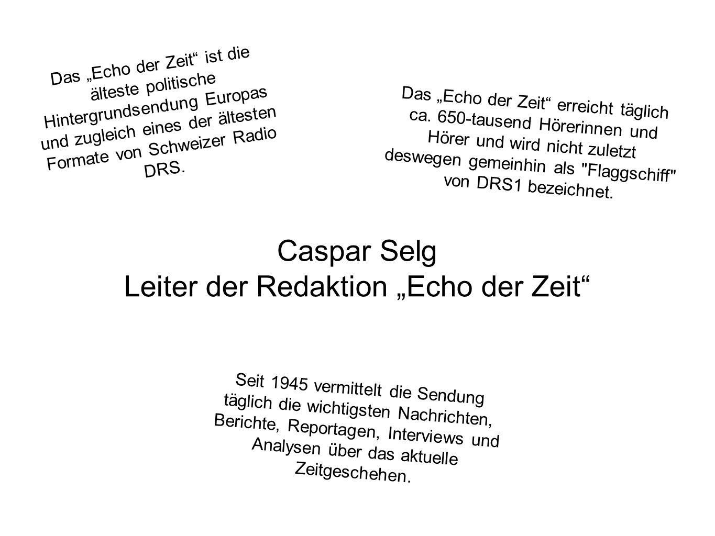 """Caspar Selg Leiter der Redaktion """"Echo der Zeit Das """"Echo der Zeit ist die älteste politische Hintergrundsendung Europas und zugleich eines der ältesten Formate von Schweizer Radio DRS."""