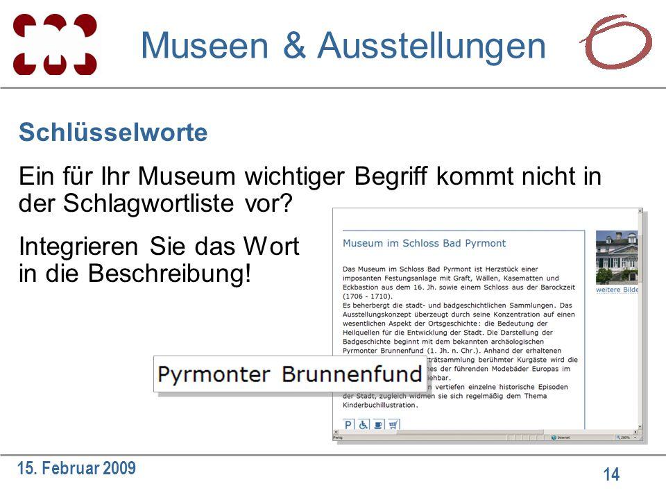 14 15. Februar 2009 Schlüsselworte Ein für Ihr Museum wichtiger Begriff kommt nicht in der Schlagwortliste vor? Integrieren Sie das Wort in die Beschr