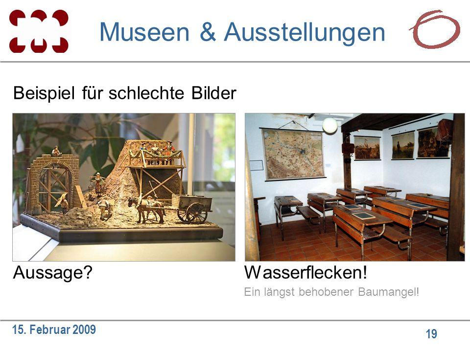19 15. Februar 2009 Beispiel für schlechte Bilder Aussage?Wasserflecken! Ein längst behobener Baumangel! Museen & Ausstellungen