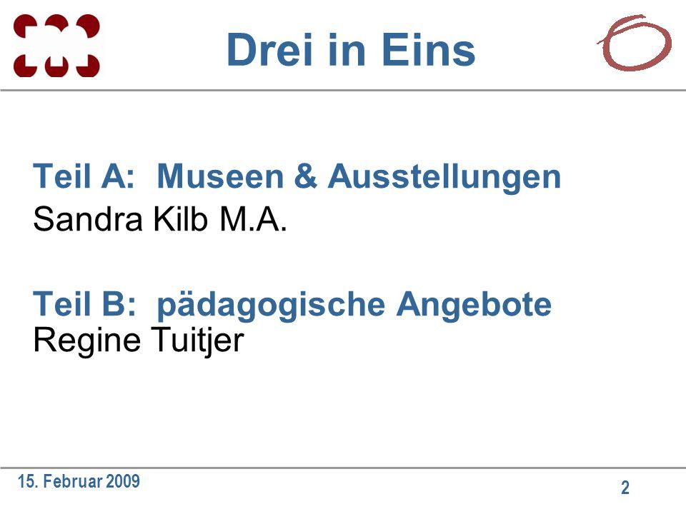 2 15. Februar 2009 Drei in Eins Teil A: Museen & Ausstellungen Sandra Kilb M.A. Teil B: pädagogische Angebote Regine Tuitjer