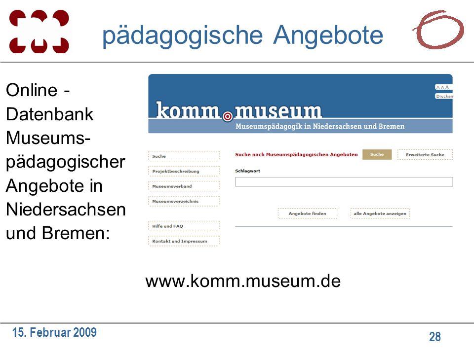 28 15. Februar 2009 pädagogische Angebote Online - Datenbank Museums- pädagogischer Angebote in Niedersachsen und Bremen: www.komm.museum.de