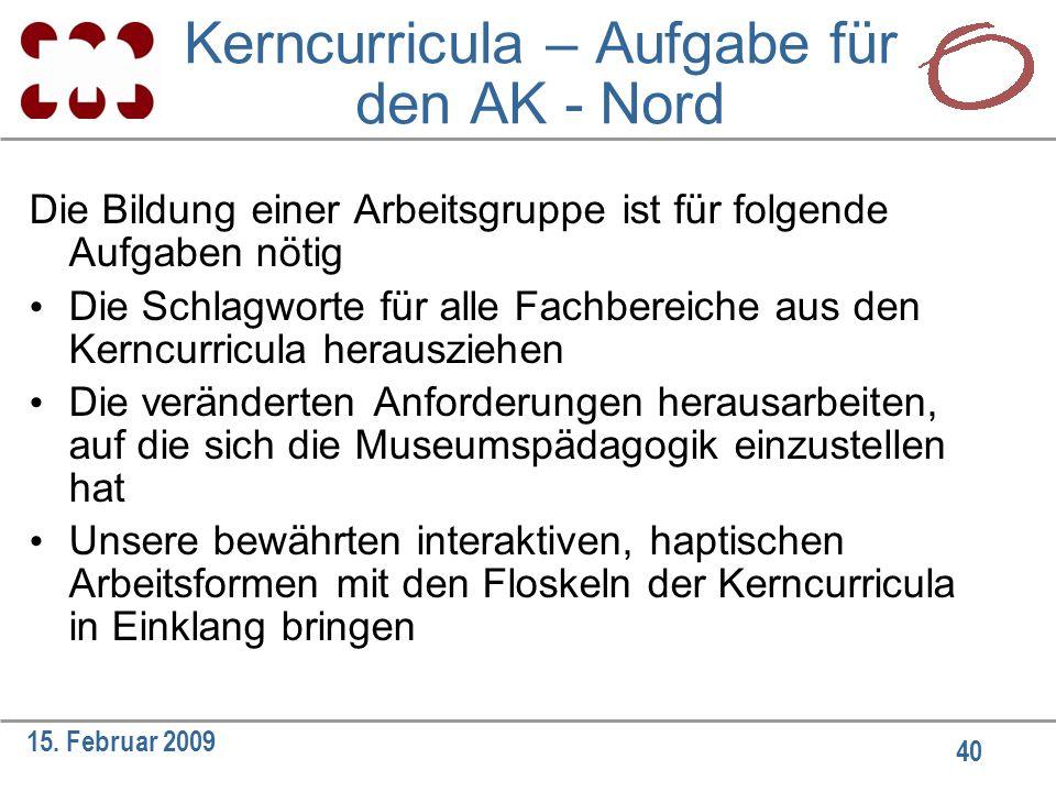 40 15. Februar 2009 Kerncurricula – Aufgabe für den AK - Nord Die Bildung einer Arbeitsgruppe ist für folgende Aufgaben nötig Die Schlagworte für alle