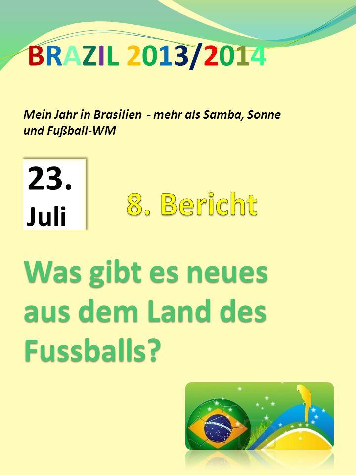 Mein Jahr in Brasilien - mehr als Samba, Sonne und Fußball-WM BRAZIL 2013/2014 23. Juli Was gibt es neues aus dem Land des Fussballs?