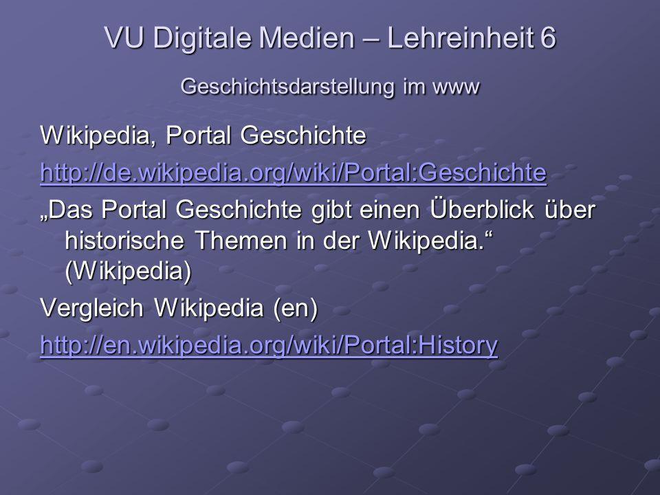 """VU Digitale Medien – Lehreinheit 6 Geschichtsdarstellung im www Wikipedia, Portal Geschichte http://de.wikipedia.org/wiki/Portal:Geschichte """"Das Portal Geschichte gibt einen Überblick über historische Themen in der Wikipedia. (Wikipedia) Vergleich Wikipedia (en) http://en.wikipedia.org/wiki/Portal:History"""