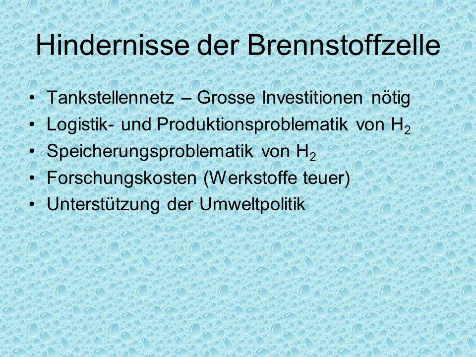 Hindernisse der Brennstoffzelle Tankstellennetz – Grosse Investitionen nötig Logistik- und Produktionsproblematik von H 2 Speicherungsproblematik von H 2 Forschungskosten (Werkstoffe teuer) Unterstützung der Umweltpolitik