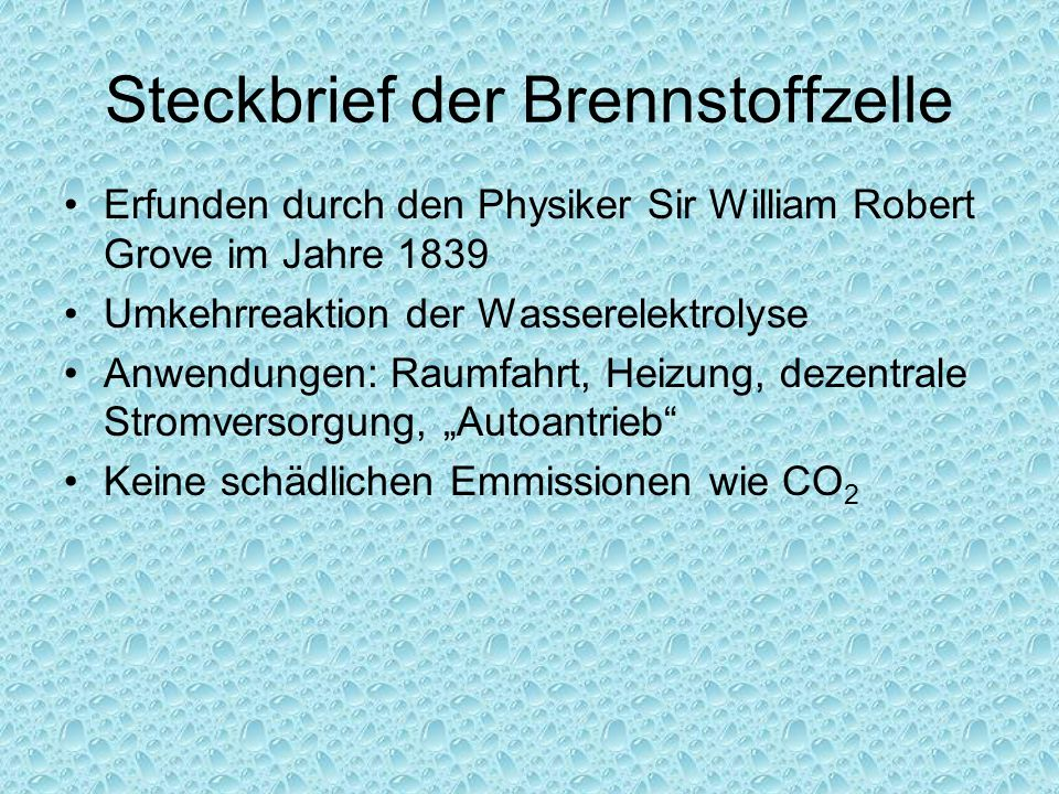 """Steckbrief der Brennstoffzelle Erfunden durch den Physiker Sir William Robert Grove im Jahre 1839 Umkehrreaktion der Wasserelektrolyse Anwendungen: Raumfahrt, Heizung, dezentrale Stromversorgung, """"Autoantrieb Keine schädlichen Emmissionen wie CO 2"""