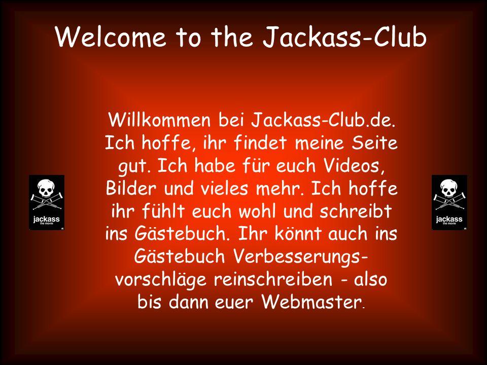 Welcome to the Jackass-Club Willkommen bei Jackass-Club.de. Ich hoffe, ihr findet meine Seite gut. Ich habe für euch Videos, Bilder und vieles mehr. I