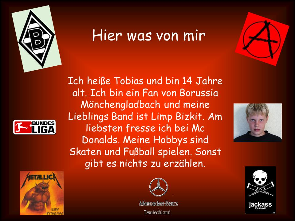 Hier was von mir Ich heiße Tobias und bin 14 Jahre alt. Ich bin ein Fan von Borussia Mönchengladbach und meine Lieblings Band ist Limp Bizkit. Am lieb