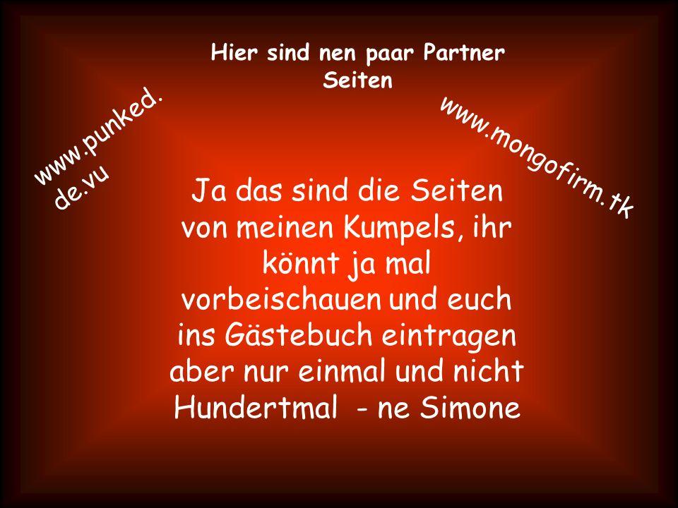 Hier sind nen paar Partner Seiten www.punked. de.vu www.mongofirm.tk Ja das sind die Seiten von meinen Kumpels, ihr könnt ja mal vorbeischauen und euc