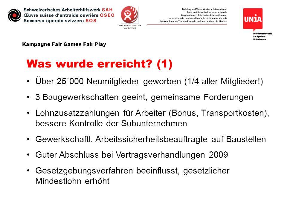 Kampagne Fair Games Fair Play Was wurde erreicht? (1) Über 25´000 Neumitglieder geworben (1/4 aller Mitglieder!) 3 Baugewerkschaften geeint, gemeinsam