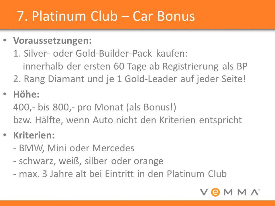 7. Platinum Club – Car Bonus Voraussetzungen: 1. Silver- oder Gold-Builder-Pack kaufen: innerhalb der ersten 60 Tage ab Registrierung als BP 2. Rang D