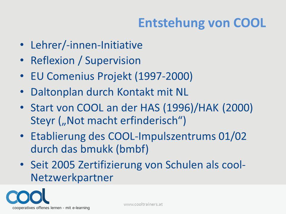 """Entstehung von COOL Lehrer/-innen-Initiative Reflexion / Supervision EU Comenius Projekt (1997-2000) Daltonplan durch Kontakt mit NL Start von COOL an der HAS (1996)/HAK (2000) Steyr (""""Not macht erfinderisch ) Etablierung des COOL-Impulszentrums 01/02 durch das bmukk (bmbf) Seit 2005 Zertifizierung von Schulen als cool- Netzwerkpartner www.cooltrainers.at"""